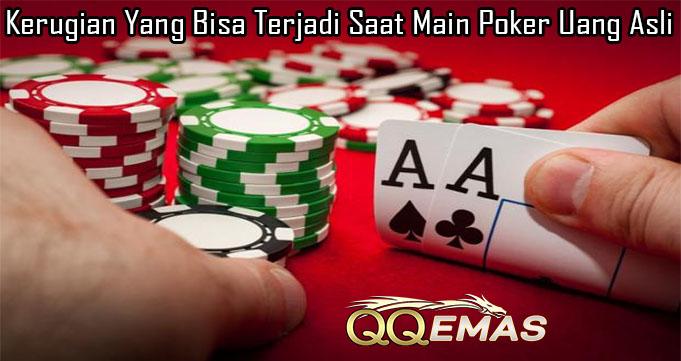 Kerugian Yang Bisa Terjadi Saat Main Poker Uang Asli